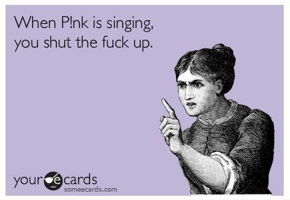 When P!nk is singing, you shut the fuck up!