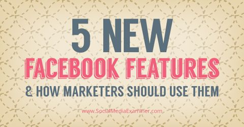Take Advantages of These Five New Facebook Features #Facebook #FacebookMarketing #FacebookMarketingTips
