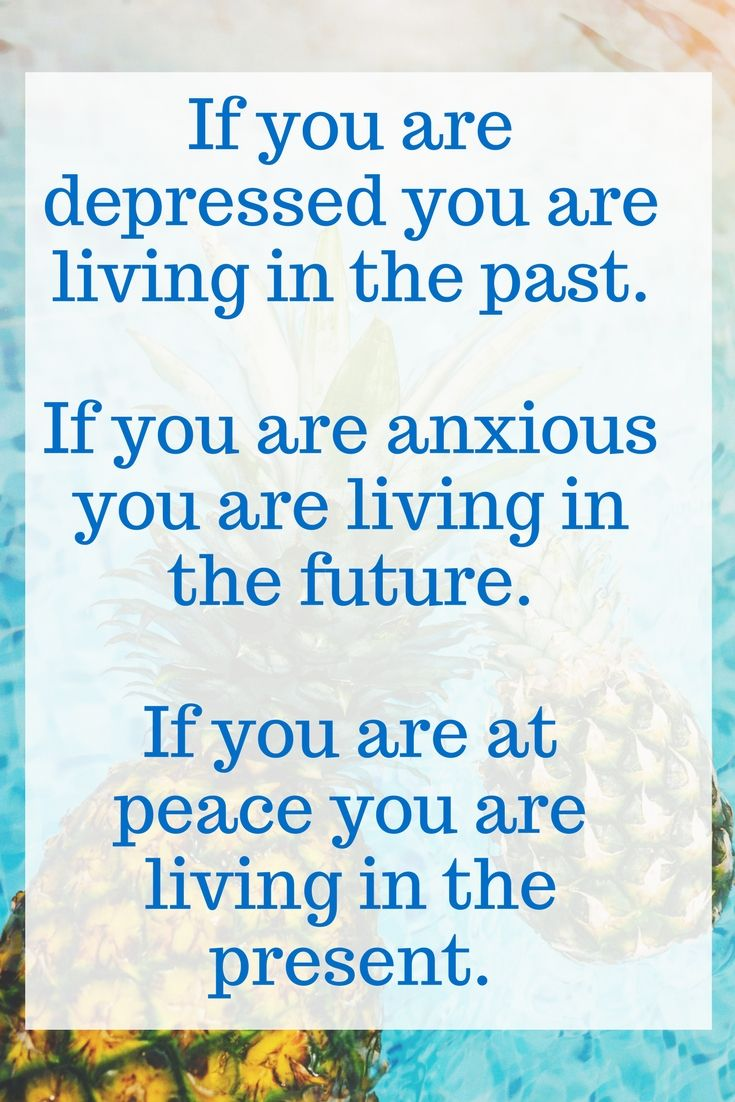 """""""If you are depressed you are living in the past.  If you are anxious you are living in the future.  If you are at peace you are living in the present.""""- Lao Tzu"""