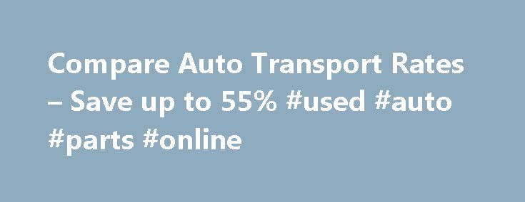 Compare Auto Transport Rates – Save up to 55% #used #auto #parts #online http://auto.nef2.com/compare-auto-transport-rates-save-up-to-55-used-auto-parts-online/  #auto shipping rates # How to Compare Auto Transport Rates Home Car Shipping Rates How to Compare Auto Transport Rates If you are looking for the best possible auto transport rates. then you need to know all about the various options. Each and every day, people ship cars to all parts of the country from Continue Reading