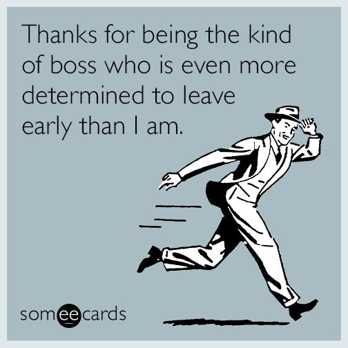 Thanks for being the kind of boss who is even more determined to leave early than I am.