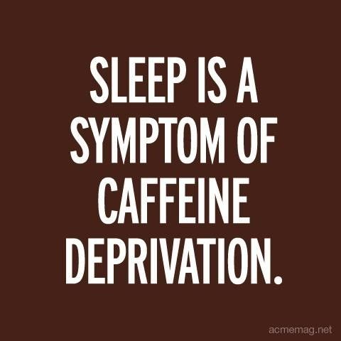 """Sleep is a symptom of caffeine deprivation."" Drink more #coffee."