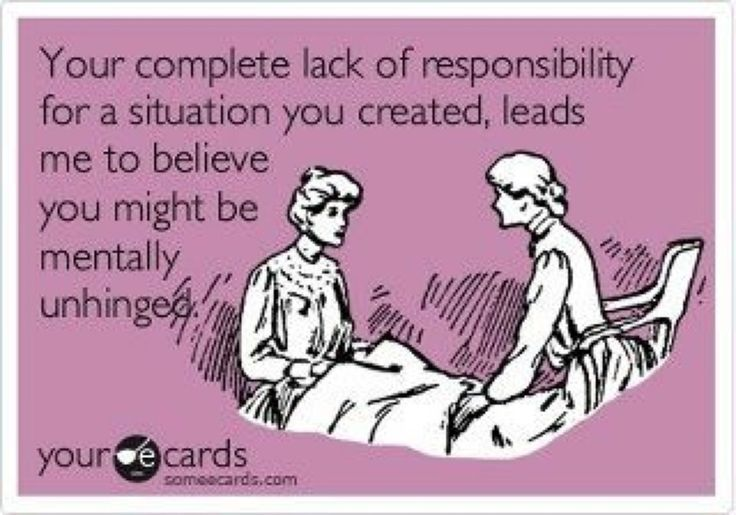 Your complete lack of responsibility for a situation YOU created, leads me to believe you might be mentally unhinged...