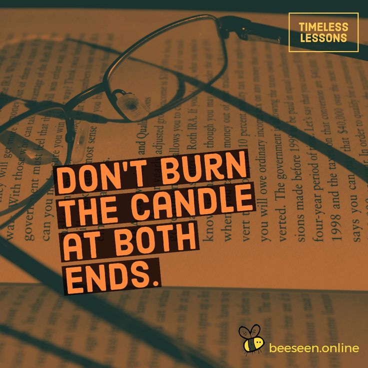 Don't burn the candle at both ends.