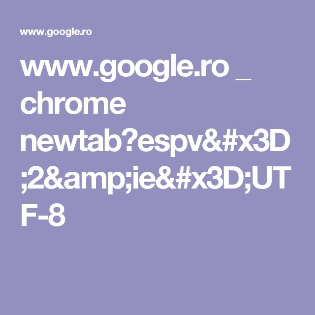 www.google.ro _ chrome newtab?espv=2&ie=UTF-8