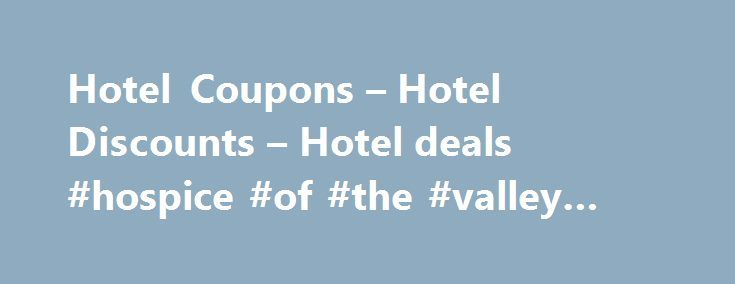 Hotel Coupons – Hotel Discounts – Hotel deals #hospice #of #the #valley #phoenix http://hotel.remmont.com/hotel-coupons-hotel-discounts-hotel-deals-hospice-of-the-valley-phoenix/  #discount hotel websites # Your best resource for Hotel Coupons and Hotel Travel Discounts! FreeHotelCoupons.com wants to be your first resource when planning your vacation. Check out our online hotel coupon rates or search and book your hotel room online. Either way you get great hotel discounts deals online. You…