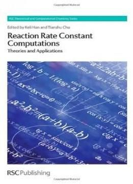 Reaction Rate Constant Computations: Theories And Applications (rsc Theoretical And Computational Chemistry) free ebook