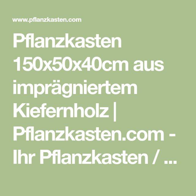 Pflanzkasten 150x50x40cm aus imprägniertem Kiefernholz | Pflanzkasten.com - Ihr Pflanzkasten / Blumentopf Experte