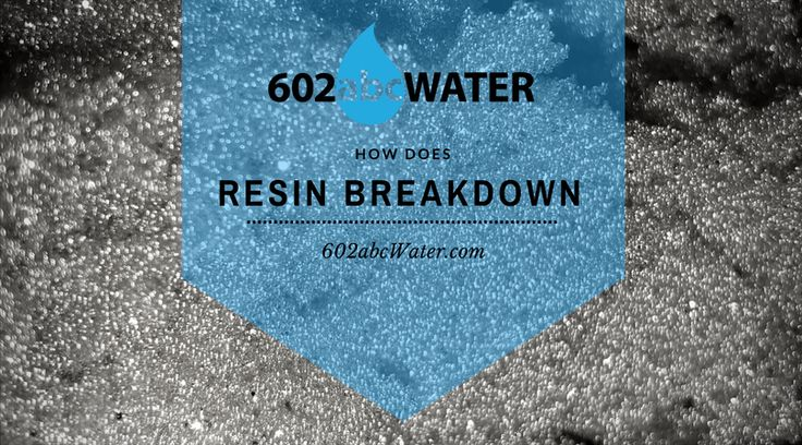 How does resin break down to filter your water?