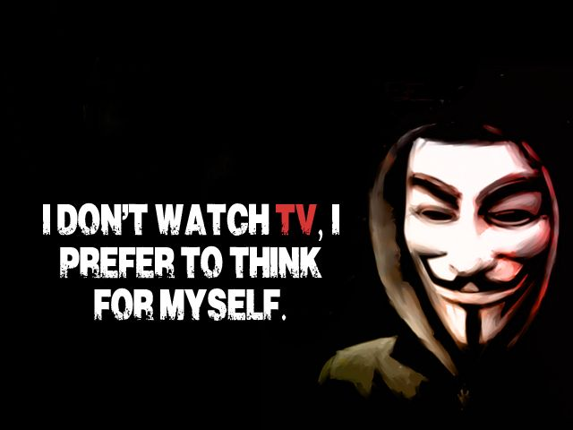 DAMN RIGHT! (Mena    =) I do not watch TV! I read books and I inform myself on the internet. Then I decide!