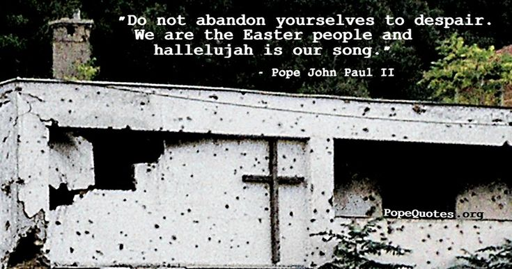 """""""Do not abandon yourselves to despair. We are the Easter people and hallelujah is our song."""" – Pope John Paul II"""