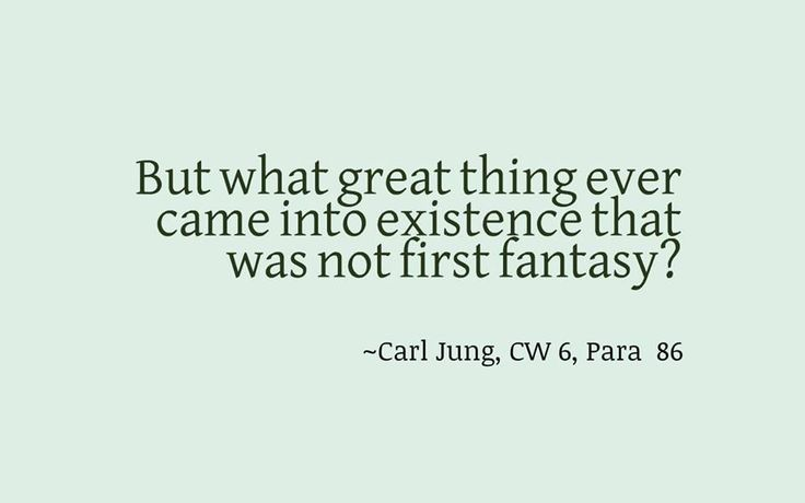 But what great thing ever came into existence that was not first fantasy? ~Carl Jung, CW 6, Para  86