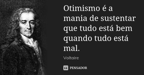 Otimismo é a mania de sustentar que tudo está bem quando tudo está mal. — Voltaire