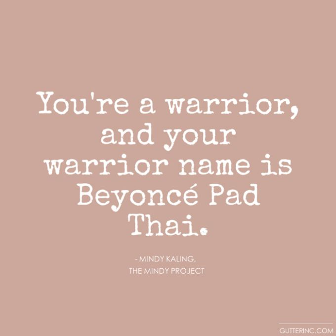 You're a warrior, and your warrior name is Beyoncé Pad Thai. - Mindy Kaling, The Mindy Project #warriorname #beyonce #motivation