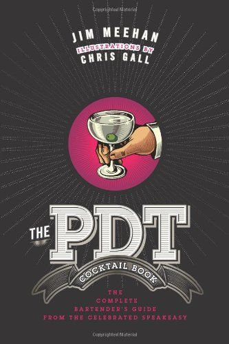 The PDT Cocktail Book: The Complete Bartender's Guide from the Celebrated Speakeasy by Jim Meehan