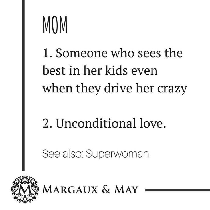 Mom 1. Someone who sees the best in her kids even when they drive her crazy. 2. Unconditional love See also: Superwoman