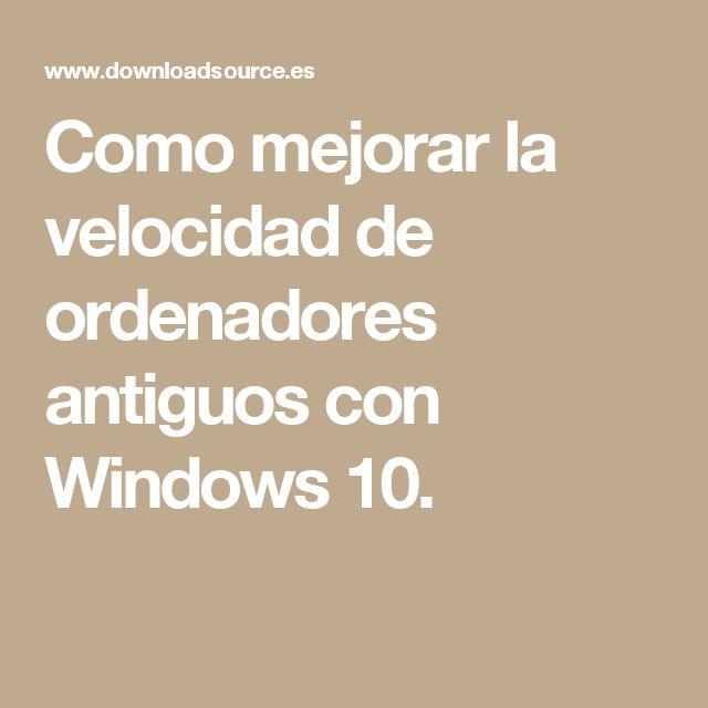 Como mejorar la velocidad de ordenadores antiguos con Windows 10.