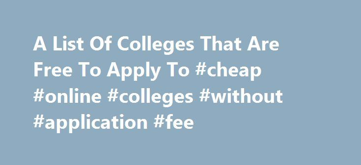 A List Of Colleges That Are Free To Apply To #cheap #online #colleges #without #application #fee http://denver.remmont.com/a-list-of-colleges-that-are-free-to-apply-to-cheap-online-colleges-without-application-fee/  # A List Of Colleges That Are Free To Apply To. During the past week I've gotten the last minute panic attacks accompanied by the frenetic thoughts of trying to find safety schools to apply to. Unfortunately, I don't have hundreds of dollars to spend on applications to colleges I…