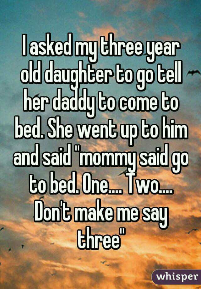 I asked my three year old daughter to go tell her daddy to come to bed. She went up to him and said, mommy said to go to bed. One. Two. Don't make me say three!