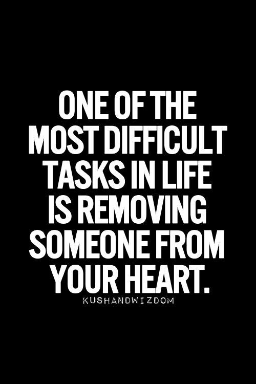One of the most difficult task in life is removing someone from your heart