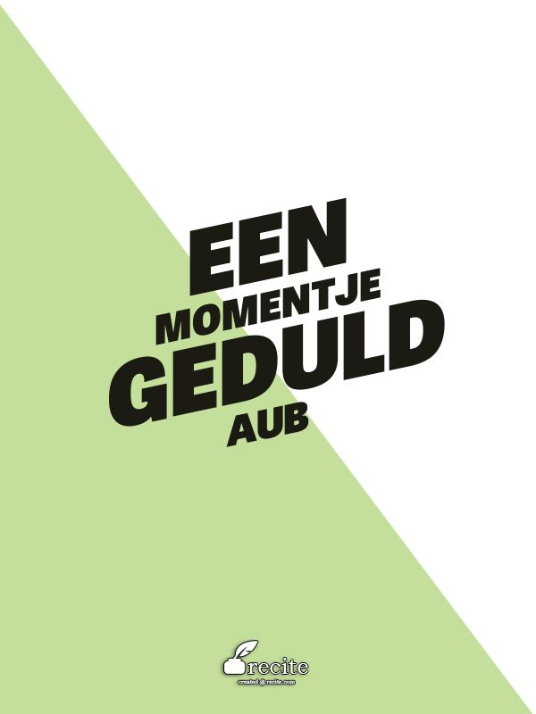 een momentje geduld aub - Quote From Recite.com #RECITE #QUOTE