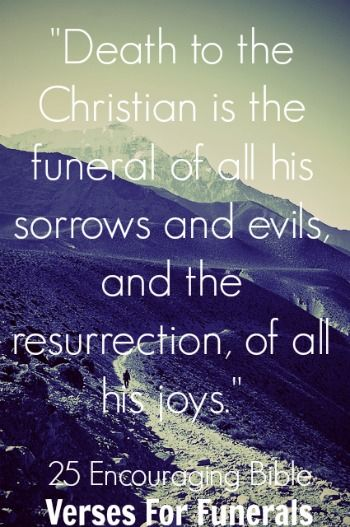 """Death to the Christian is the funeral of all his sorrows and evils, and the resurrection, of all his joys."" James H. Aughey Ccheck out 25 Encouraging Bible Verses For Funerals"