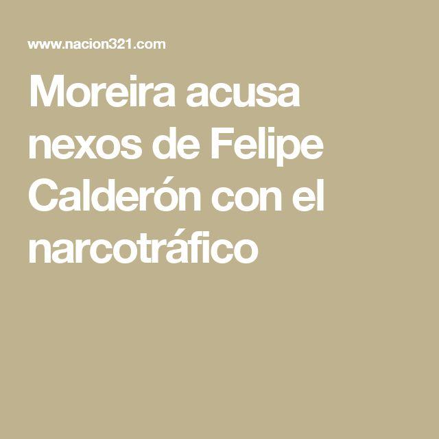 Moreira acusa nexos de Felipe Calderón con el narcotráfico