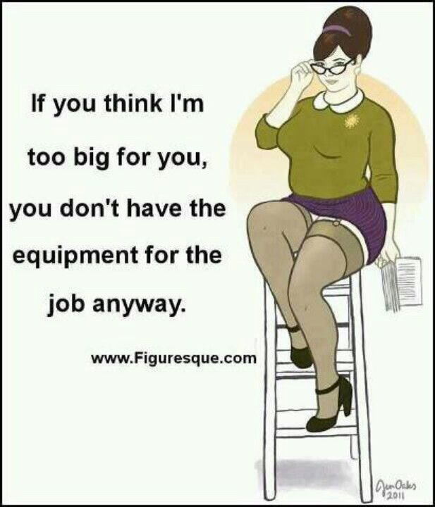 If you think I'm too big for you, you don't have the equipment for the job anyway.