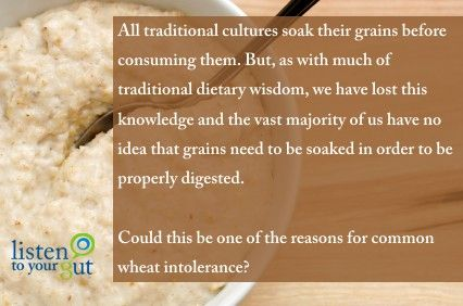 All traditional cultures soak their grains before consuming them. But, as with much of traditional dietary wisdom, we have lost this knowledge and the vast majority of us have no idea that grains need to be soaked in order to be properly digested. Could this be one of the reasons for common wheat intolerance? http://blog.listentoyourgut.com/soaked-oat-porridge-and-oatcakes/