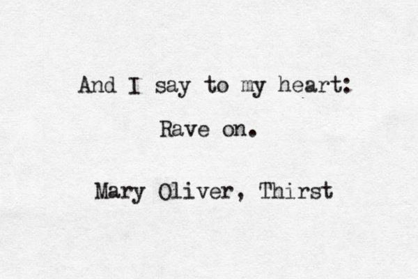 "and i say to my body: grow thinner still. and i say to my fingers, type me a pretty song. and i say to my heart: rave on."" ― Mary Oliver, Thirst"