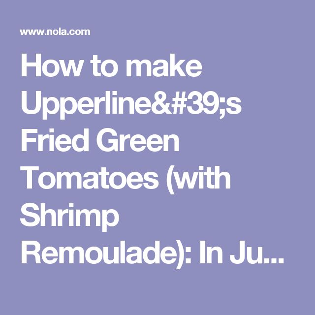 How to make Upperline's Fried Green Tomatoes (with Shrimp Remoulade): In Judy's Kitchen | NOLA.com