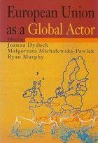 European Union as a global actor / edited by Joanna Dyduch, Małgorzata Michalewska-Pawlak, Ryan Murphy. -- Warszawa :  Oficyna Wydawnicza ASPRA,  cop. 2014.