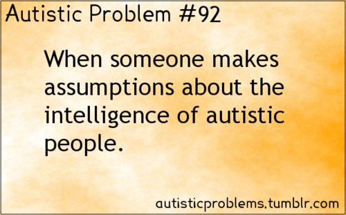 Autistic problem 92: When someone makes assumptions about the intelligence of autistic people.