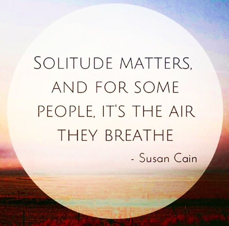 Solitude matters. And for some people, it's the air they breathe. ~Susan Coin. -- Nothing is more rejuvenating to an introvert than being alone to think and relax after a day of being around people.