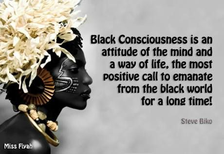 Black consciousness is an attitude of the mind and a way of life, the most positive call to emanate from the black world for a long time -- Steve Biko