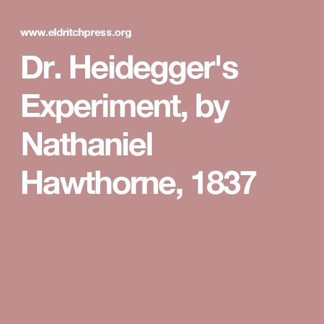 an essay on dr heideggers experiment by nathaniel hawthorne Heidegger's experiment, nathaniel hawthorne expresses [diction] that if given the chance to regain your youth, some would not have learned from their past mistakes, to change the way would live their life again in dr heidegger's experiment hawthorne uses his characters to describe how life .