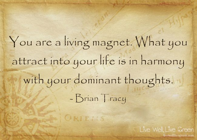You are a living magnet. What you attract into your life is in harmony with your dominant thoughts. -Brian Tracy
