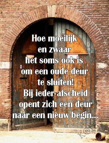 Hoe moeilijk en zwaar het some ook is om een oude deur te sluiten! Bij ieder afscheid opent zich een deur naar een nieuw begin...