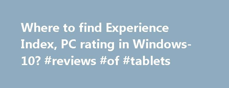 Where to find Experience Index, PC rating in Windows-10? #reviews #of #tablets http://tablet.remmont.com/where-to-find-experience-index-pc-rating-in-windows-10-reviews-of-tablets/  Where to find Experience Index, PC rating in Windows-10? How to check pc ratings in windows 10? How can i rate on windows 10? How to rate your pc in windows 10? How to rate your computer windows 10? How to know the rating of my computer in window 10 pro? How to se computer […]
