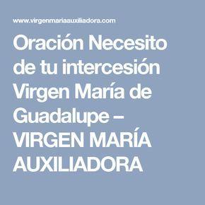 Oración Necesito de tu intercesión Virgen María de Guadalupe – VIRGEN MARÍA AUXILIADORA