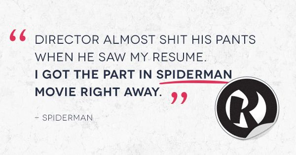 """Of course there is no real job for them…they all keep comin' without a proper resume."" - Backroom Couch Casting ""Director almost shit his pants when he saw my resume. I got the part in Spiderman right away."" - Spiderman"