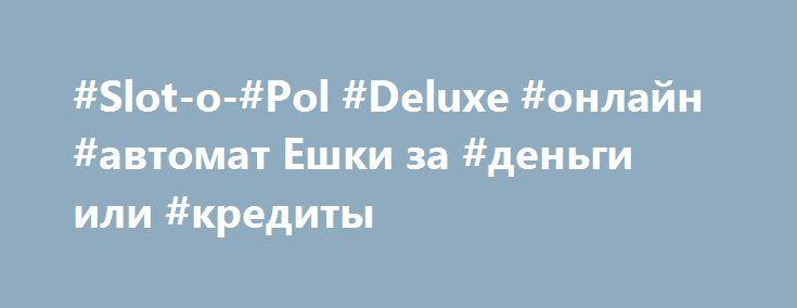 #Slot-o-#Pol #Deluxe #онлайн #автомат Ешки за #деньги или #кредиты http://igrynadengy.ru/slot-o-pol-deluxe-igrovye-avtomaty-kubiki-online.html  Игровой автомат на фишки Slot-o-Pol Deluxe отправляет игрока в отпуск по щелчку пальцев. #Онлайн #игра в #Ешки #Делюкс на деньги позволит заработать. Играть в игровые аппараты Спины значит получать финансовый релакс