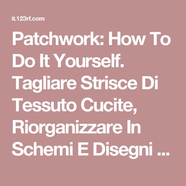 Patchwork: How To Do It Yourself. Tagliare Strisce Di Tessuto Cucite, Riorganizzare In Schemi E Disegni Con Righello Trasparente, Taglierina Lama Rotante Sul Tappeto Di Taglio, Per Le Arti, Artigianato, Cucito, Quilt, Applique, Progetti Fai Da Te. Clipart Royalty-free, Vettori E Illustrator Stock. Image 12392227.