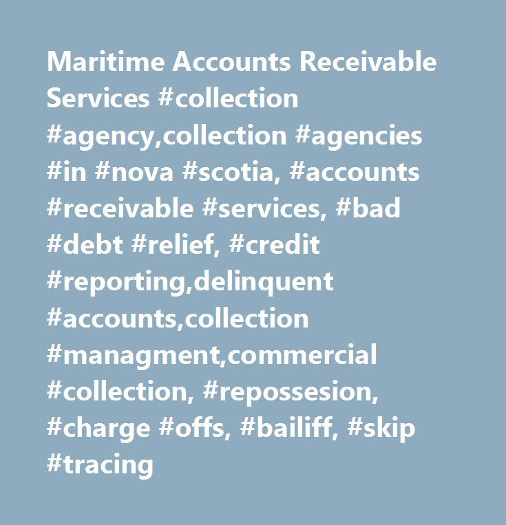 Maritime Accounts Receivable Services #collection #agency,collection #agencies #in #nova #scotia, #accounts #receivable #services, #bad #debt #relief, #credit #reporting,delinquent #accounts,collection #managment,commercial #collection, #repossesion, #charge #offs, #bailiff, #skip #tracing http://uk.nef2.com/maritime-accounts-receivable-services-collection-agencycollection-agencies-in-nova-scotia-accounts-receivable-services-bad-debt-relief-credit-reportingdelinquent-accountscollectio/  #…