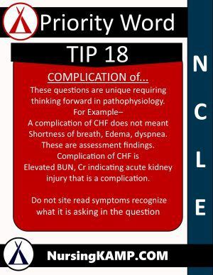 NCLEX KAMP Tip 18 COMPLICATION of...  These questions are unique requiring thinking forward in pathophysiology.  For Example–  A complication of CHF does not meant Shortness of breath, Edema, dyspnea. These are assessment findings.  Complication of CHF is  Elevated BUN, Cr indicating acute kidney injury that is a complication.   Do not site read symptoms recognize what it is asking in the question