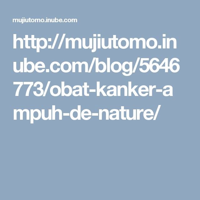 http://mujiutomo.inube.com/blog/5646773/obat-kanker-ampuh-de-nature/