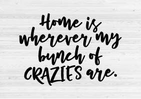 Home is wherever my Bunch of Crazies are - SVG Cut File You will receive one SVG file. You must have a cutting machine to use this file. Please make sure your software will work with the file before placing your order as all sales of digital items are final. You must have the