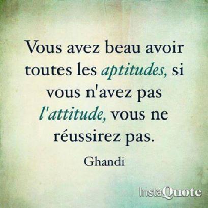 """""""Vous avez beau avoir toutes les aptitudes, si vous n'avez pas l'attitude, vous ne réussirez pas"""" - Ghandi"""