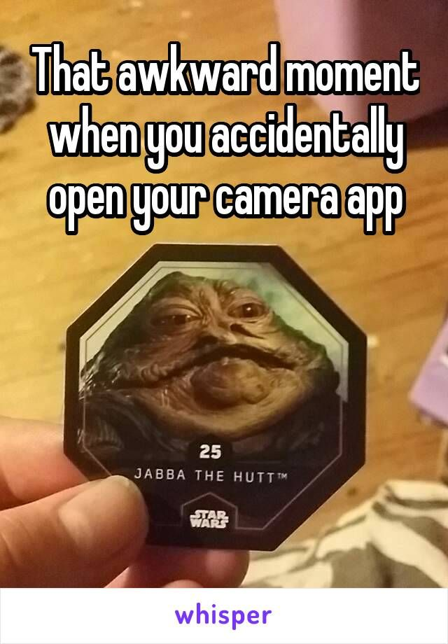 That awkward moment when you accidentally open your camera app