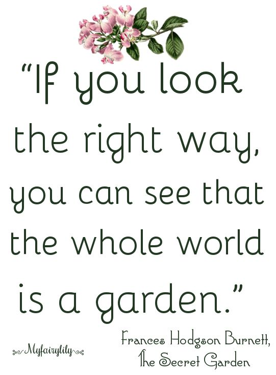 "Gardens:  ""If you look the right way, you can see that the whole world is a #garden.""  ---Frances Hodgson Burnett, ""The Secret Garden."""